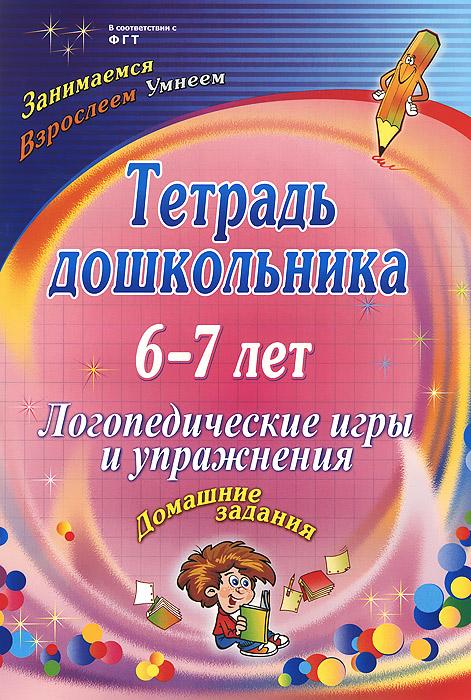 Тетрадь дошкольника. 6-7 лет. Логопедические игры и упражнения. Домашние задания