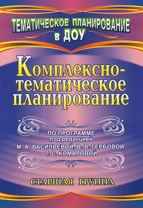 Комплексно-тематическое планирование по программе под редакцией М. А. Васильевой, В. В. Гербовой, Т. С. Комаровой. Старшая группа