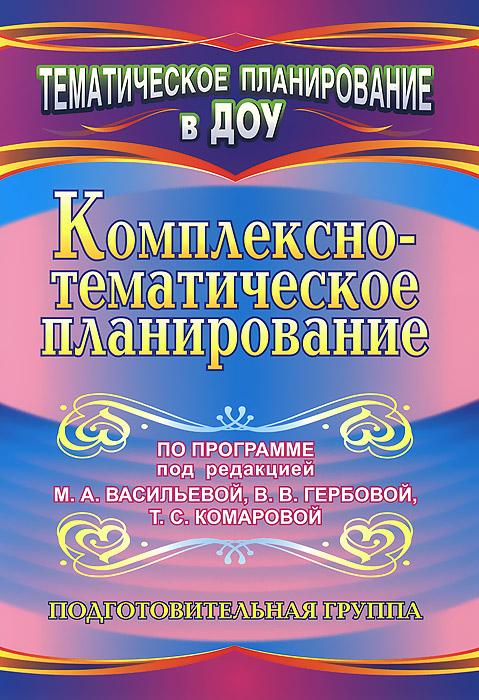 Комплексно-тематическое планирование по программе под редакцией М. А. Васильевой, В. В. Гербовой, Т. С. Комаровой. Подготовительная группа