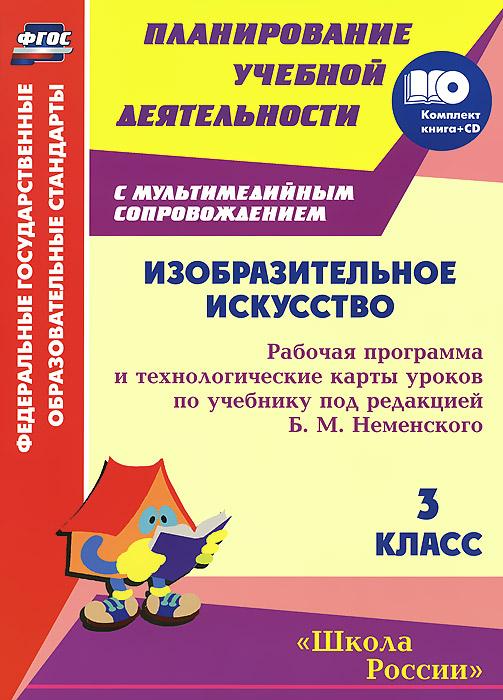 Изобразительное искусство. 3 класс. Рабочая программа и технологические карты уроков по учебнику под редакцией Б. М. Неменского (+ CD-ROM)