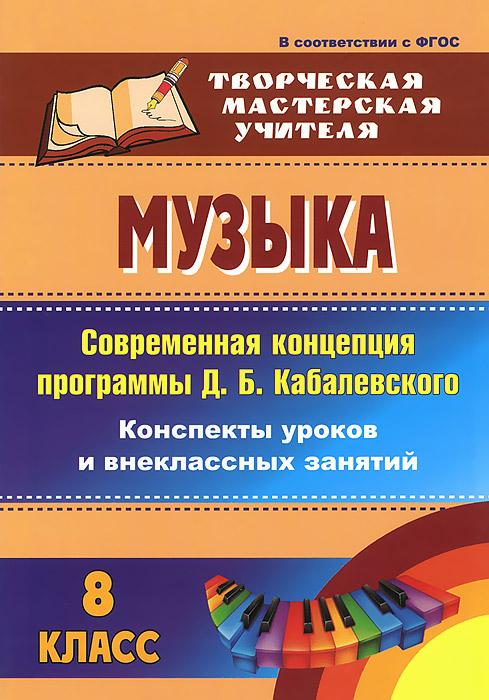Музыка. 8 класс. Современная концепция программы Д. Б. Кабалевского. Конспекты уроков и внеклассных занятий