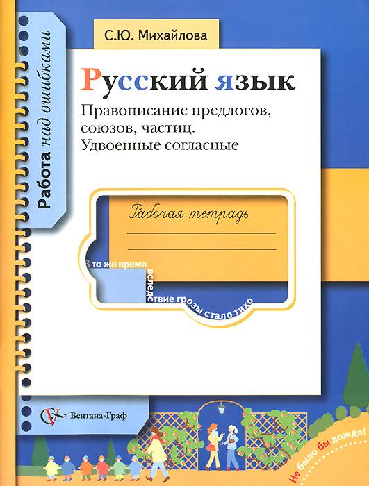 Русский язык. Правописание предлогов, союзов, частиц. Удвоенные согласные. Рабочая тетрадь