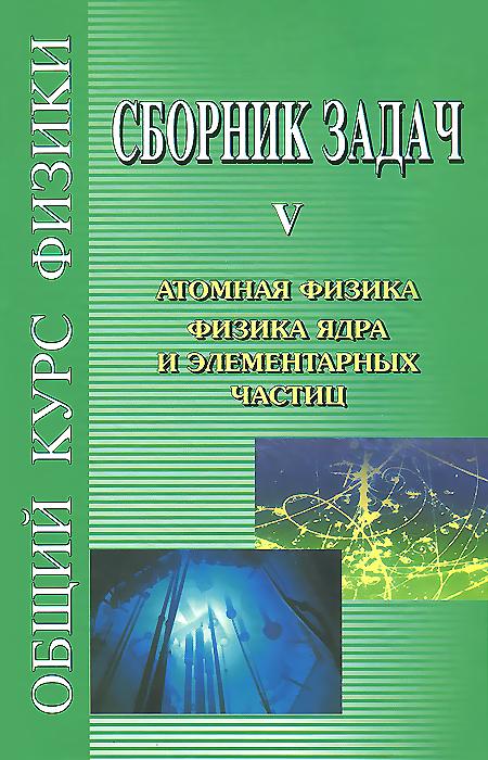 Сборник задач по общему курсу физики. В 5 книгах. Книга 5. Атомная физика ядра и элементарных частиц