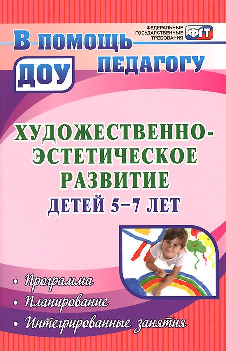 Художественно-эстетическое развитие детей 5-7 лет. Программа. Планирование. Интегрированные занятия