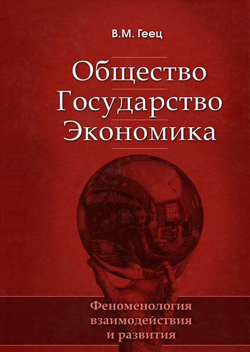 Общество, государство, экономика: феноменология взаимодействия и развития. 2-е изд., перераб., и доп. Геец В.М.. Геец В.М.