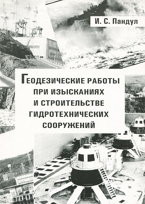 Геодезические работы при изысканиях и строительстве гидротехнических сооружений. Учебное пособие