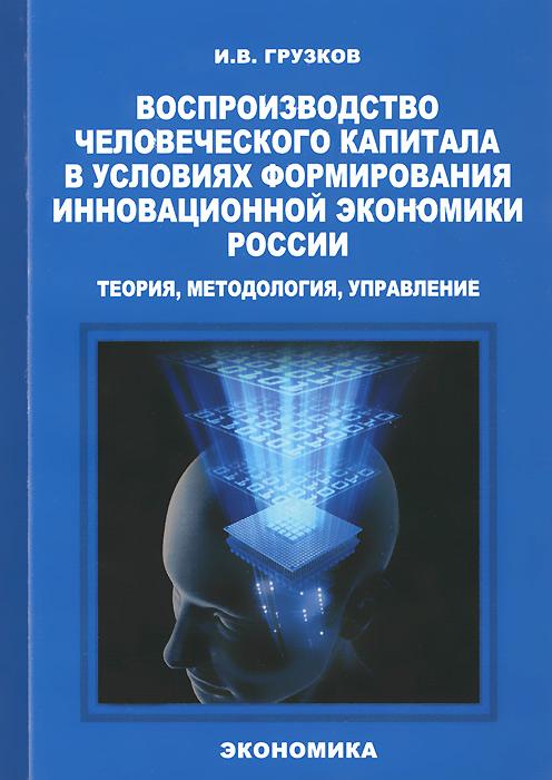 Воспроизводство человеческого капитала в условиях формирования инновационной экономики России. Теория, методология, управление
