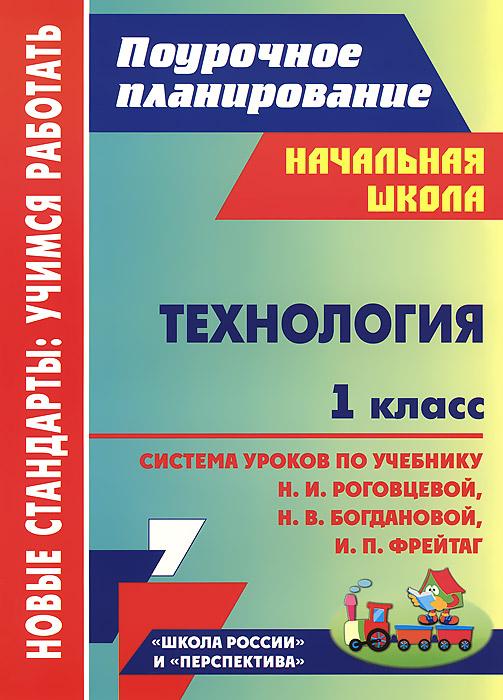 Технология. 1 класс. Система уроков по учебнику Н. И. Роговцевой, Н. В. Богдановой, И. П. Фрейтаг
