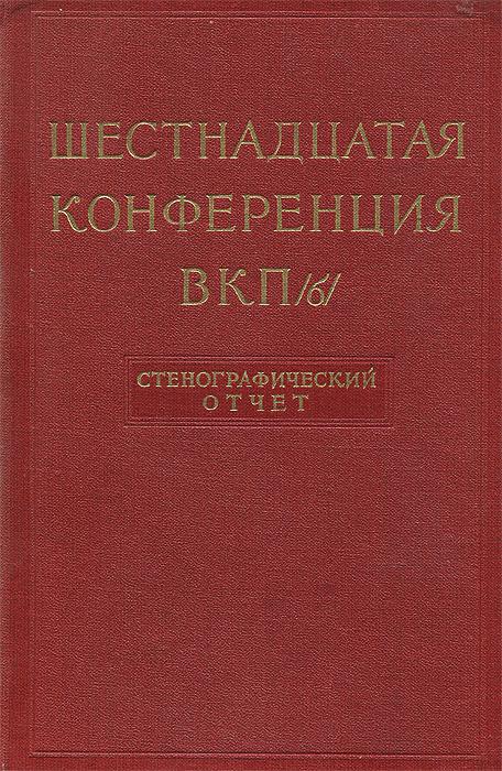 Шестнадцатая конференция ВКП(б). Стенографический отчет