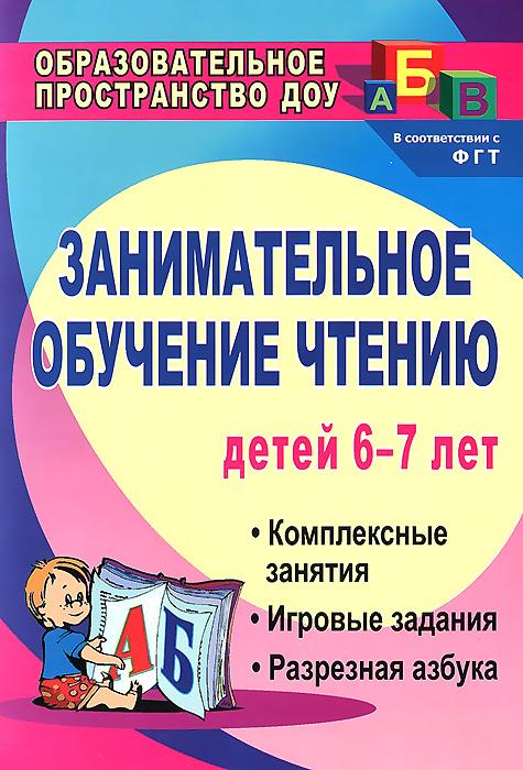Занимательное обучение чтению. Комплексные занятия, игровые задания, разрезная азбука для детей 6-7 лет
