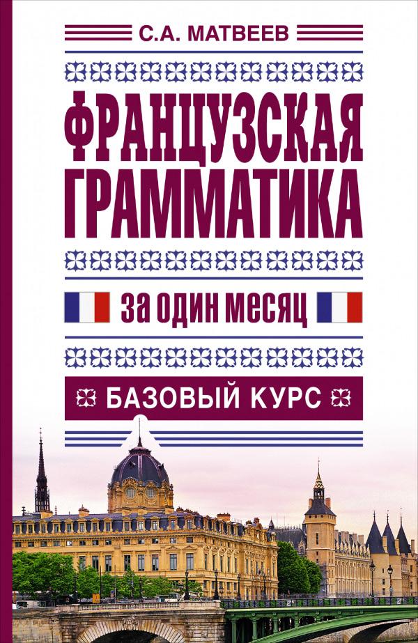 Французская грамматика за один месяц. Базовый курс ( 978-5-17-083977-3 )