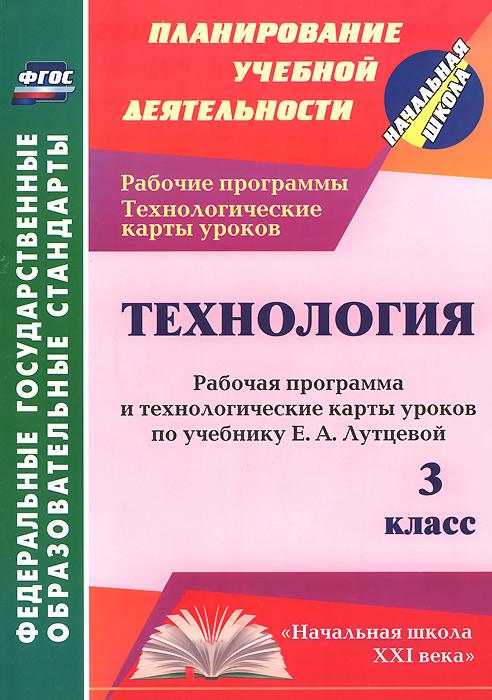 Технология. 3 класс. Рабочая программа и технологические карты уроков по учебнику Е. А. Лутцевой
