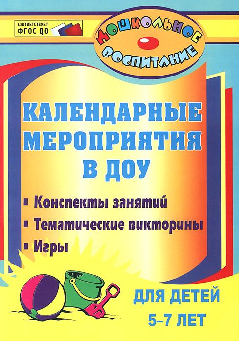 Календарные мероприятия в дошкольном образовательном учреждении. Конспекты занятий, тематические викторины, игры для детей 5-7 лет