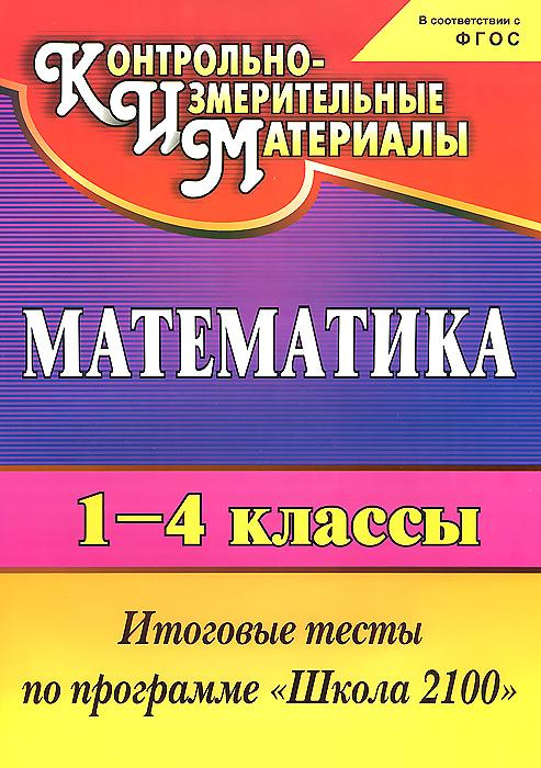 """Математика. 1-4 классы. Итоговые тесты по программе """"Школа 2100"""""""