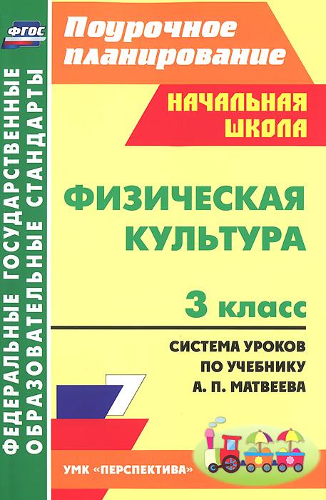 Физическая культура. 3 класс. Система уроков по учебнику А. П. Матвеева