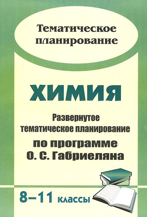 Химия. 8-11 классы. Развернутое тематическое планирование по программе О. С. Габриеляна