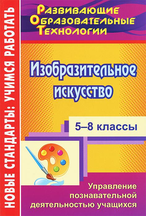 Изобразительное искусство. 5-8 классы. Управление познавательной деятельностью учащихся