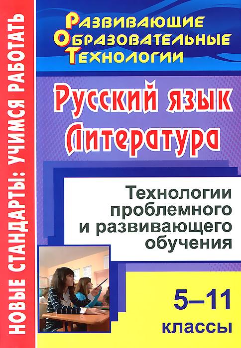Русский язык. Литература. 5-11 классы. Технологии проблемного и развивающего обучения