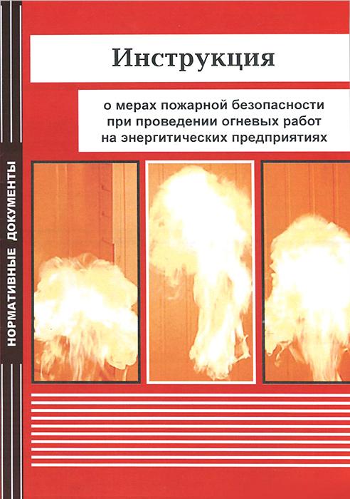 Инструкция о мерах пожарной безопасности при проведении огневых работ на энергетических предприятиях