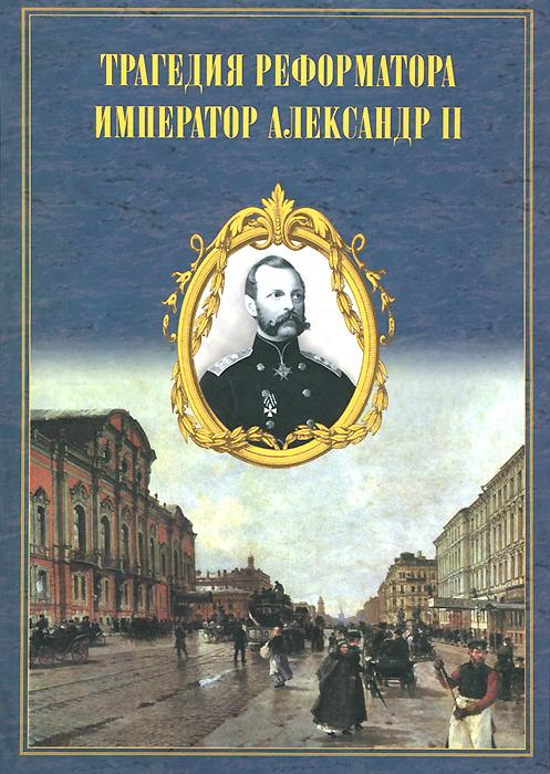 Трагедия реформатора. Александр II в воспоминаниях современников