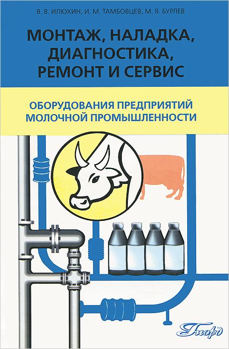 Монтаж, наладка, диагностика, ремонт и сервис оборудования предприятий молочной промышленности. Учебник