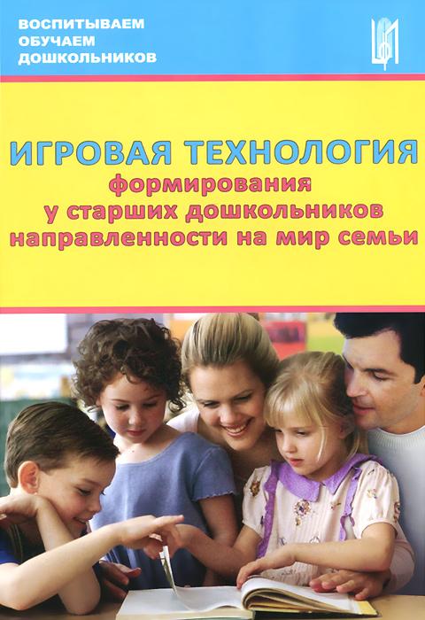 Игровая технология формирования у старших дошкольников направленности на мир семьи. Учебно-методическое пособие