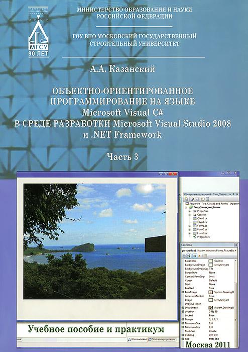 Объектно-ориентированное программирование на языке Microsoft Visual C# в среде разработки Microsoft Visual Studio 2008 и .NET Framework. Учебное пособие и практикум. В 3 частях. Часть 3
