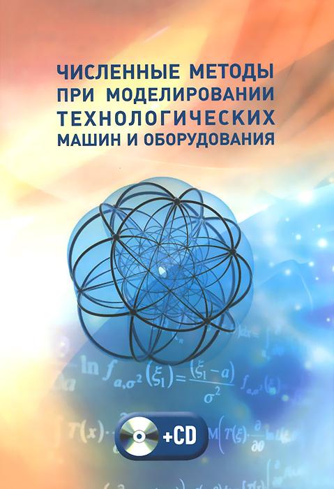 Численные методы при моделировании технологических машин и оборудования. Учебное пособие (+ CD-ROM)