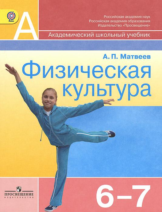 Физическая культура. 6-7 классы. Учебник12296407Учебник продолжает знакомить учащихся с историей Олимпийских игр, с видами спорта, входящими в школьную программу. В учебнике также даётся материал, касающийся укрепления здоровья учащихся, их физической и технической подготовки в базовых видах спорта (гимнастике, лёгкой атлетике, лыжных гонках, спортивных играх). Материал учебника направлен на обеспечение самостоятельной работы учащихся по организации и проведению занятий физическими упражнениями в оздоровительных целях. Учебник написан в соответствии с Федеральным государственным образовательным стандартом основного общего образования и рабочей программой А.П.Матвеева ФИЗИЧЕСКАЯ КУЛЬТУРА. 5-9 КЛАССЫ.
