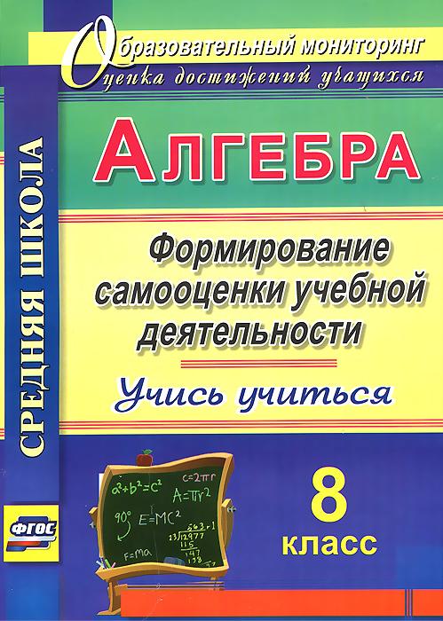 Алгебра. 8 класс. Формирование самооценки учебной деятельности. Учись учиться!