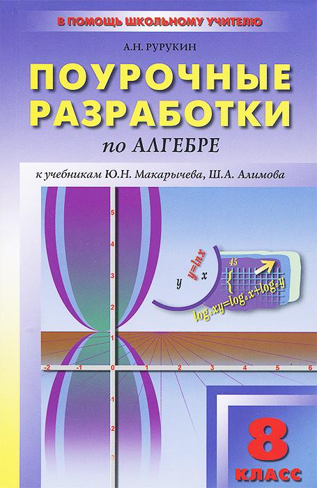 Алгебра. 8 класс. Поурочные разработки к учебникам Ю. Н. Макарычева, Ш. А. Алимова