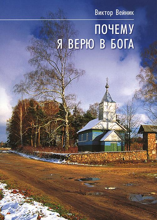 Почему я верю в Бога. 6-е изд. Вейник В.И.. Вейник В.И.