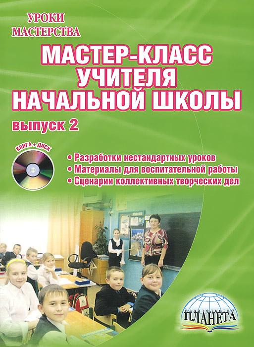 Мастер-класс учителя начальной школы. Выпуск 2. Разработки нестандартных уроков. Материалы для воспитательной работы (+ CD-ROM)