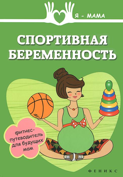 Спортивная беременность. Фитнес-путеводитель