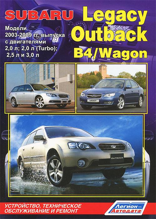 Zakazat.ru: Subaru Legacy / Outback / B4 / Wagon. Модели 2003-2009 гг. выпуска с двигателями 2,0 л; 2,0 л (Turbo); 2,5 л и 3,0 л. Устройство, техническое обслуживание и ремонт.