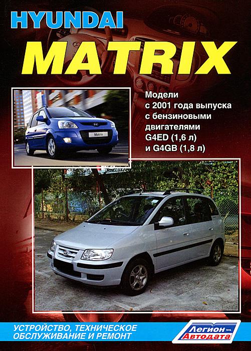 Hyundai Matrix. Модели с 2001 года выпуска с бензиновыми двигателями G4ED (1,6 л) и G4GB (1,8 л). Устройство, техническое обслуживание и ремонт