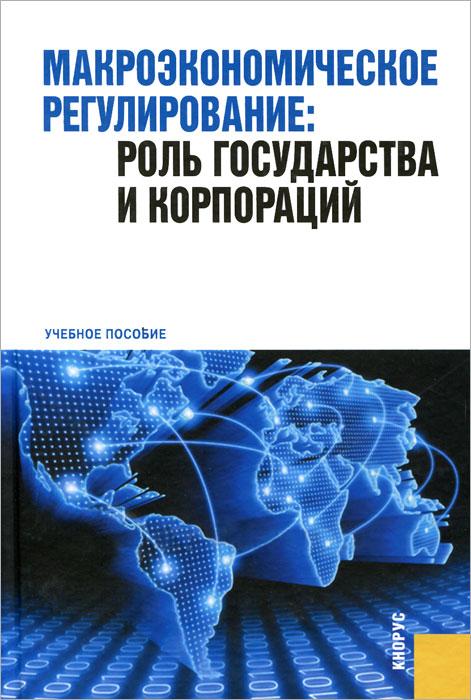 Макроэкономическое регулирование. Роль государства и корпораций. Учебное пособие