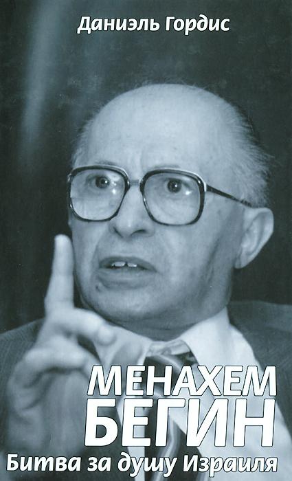 Менахем Бегин. Битва за душу Израиля