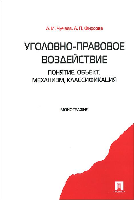 А. И. Чучаев, А. П. Фирсова Уголовно-правовое воздействие. Понятие, объект, механизм, классификация