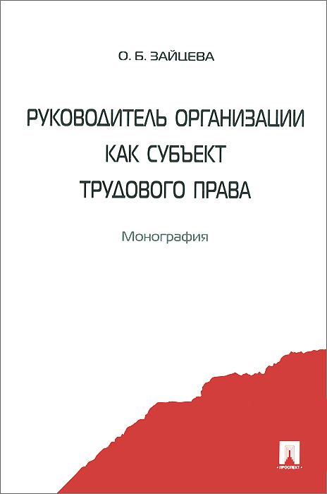 Руководитель организации как субъект трудового права ( 978-5-392-16418-9 )