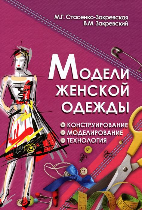 М. Г. Стасенко-Закревская, В. М. Закревский Модели женской одежды. Конструирование, моделирование, технология