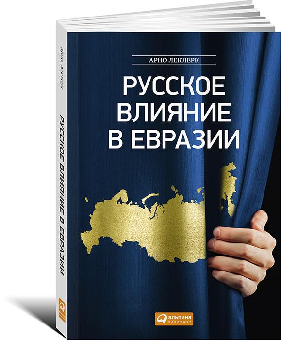Русское влияние в Евразии. Геополитическая история от становления государства до времен Путина