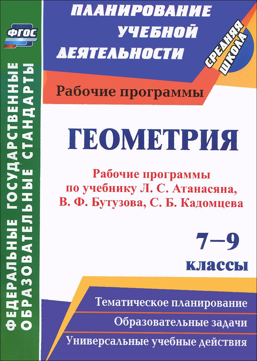 Геометрия. 7-9 классы. Рабочие программы по учебникам Л. С. Атанасяна, В. Ф. Бутузова, С. Б. Кадомцева