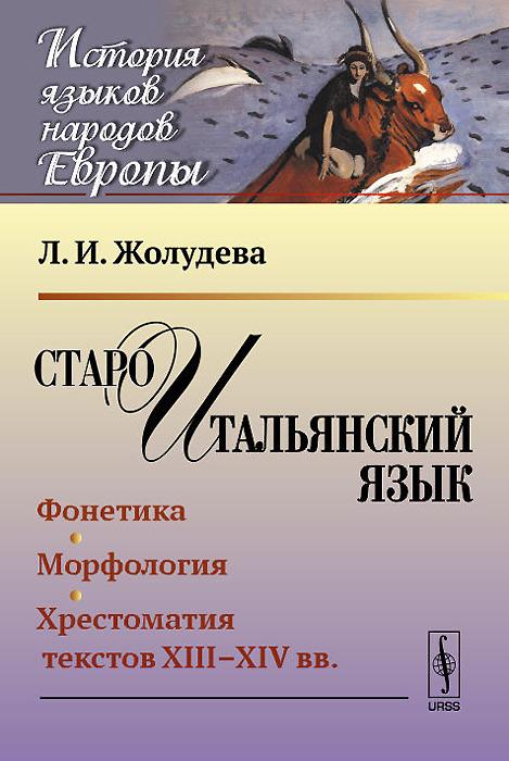 Староитальянский язык. Фонетика. Морфология. Хрестоматия текстов XIII-XIV вв.