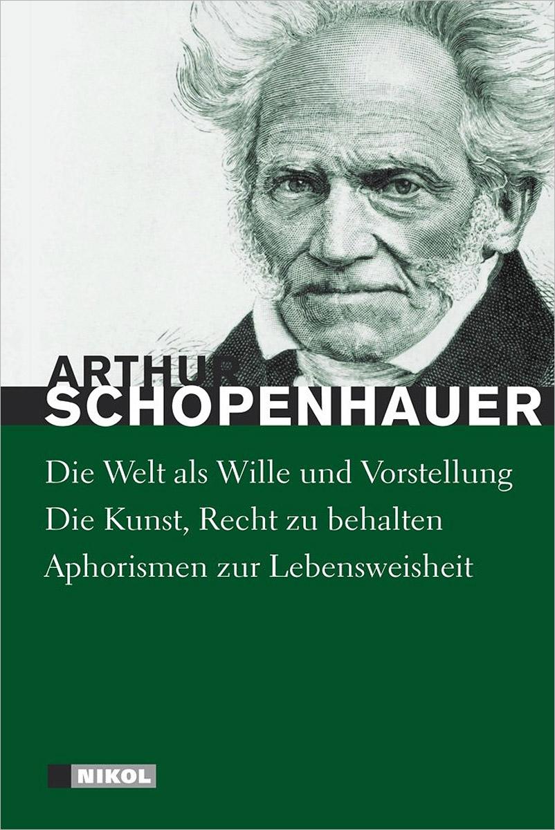 Arthur Schopenhauer Die Welt als Wille und Vorstellung. Die Kunst, Recht zu behalten. Aphorismen zur Lebensweisheit