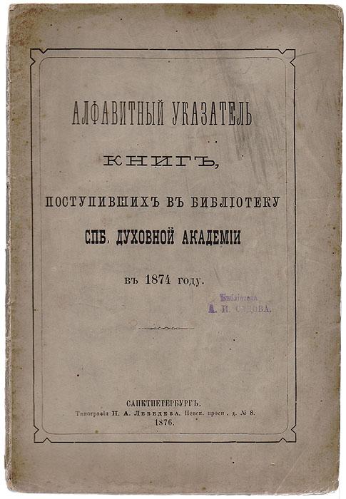 Алфавитный указатель книг, поступивших в библиотеку СПБ Духовной Академии в 1874 году