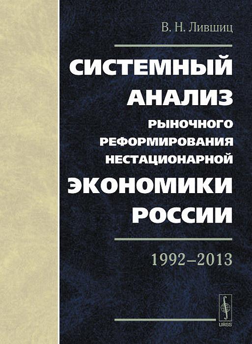 Системный анализ рыночного реформирования нестационарной экономики России. 1992-2013