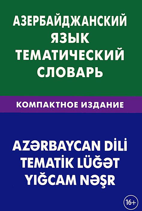 Азербайджанский язык. Тематический словарь. Компактное издание