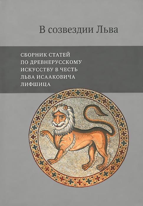 В созвездии Льва. Сборник статей по древнерусскому искусству в честь Льва Исааковича Лифшица