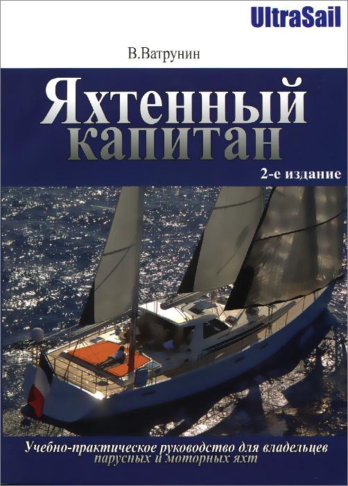 Яхтенный капитан. Учебно-практическое руководство для владельцев парусных и моторных яхт ( 978-5-9791-0328-0 )